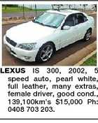 LEXUS IS 300, 2002, 5 speed auto, pearl white, full leather, many extras, female driver, good cond., 139,100km's $15,000 Ph: 0408 703 203.