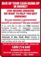 SICK OF YOUR CASH GOING UP IN SMOKE? LOW INCOME SMOKERS WE WANT TO HELP YOU QUIT SMOKING! Do you receive a government benefit or pension? Do you smoke? If so, we'd like to offer you FREE treatment, including 8-weeks of medication (nicotine patches, gum or lozenges), and FREE support and advise to help you quit smoking. This offer is part of a study being conducted by the University of New South Wales looking at supporting low income smokers who would like to quit smoking and to stay quit. If you are interested in this offer, please call 1800 214 640 to express your interest. This is for a limited time only and numbers are limited... CALL NOW!