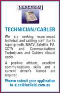 TECHNICIAN/CABLER We are seeking experienced technical and cabling staff due to rapid growth. MATV, Satellite, PA, CCTV and Communications Technicians and Cablers should apply. A positive attitude, excellent communications skills and a current driver's licence are required. Please submit your application to alan@luxfield.com.au