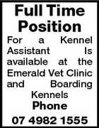 Full Time Position For a Kennel Assistant Is available at the Emerald Vet Clinic and Boarding Kennels Phone 07 4982 1555