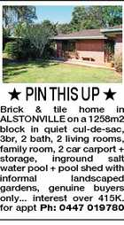 PIN THIS UP  Brick &amp;amp; tile home in ALSTONVILLE on a 1258m2 block in quiet cul-de-sac, 3br, 2 bath, 2 living rooms, family room, 2 car carport + storage, inground salt water pool + pool shed with informal landscaped gardens, genuine buyers only... interest over 415K. for appt Ph: 0447 019780