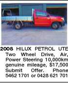 2008 HILUX PETROL UTE Two Wheel Drive, Air, Power Steering 10,000km genuine mileage, $17,500 Submit Offer. Phone 5462 1701 or 0428 621 701