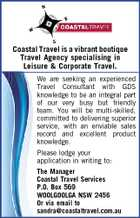 Coastal Travel is a vibrant boutique Travel Agency specialising in Leisure & Corporate Travel. We are seeking an experienced Travel Consultant with GDS knowledge to be an integral part of our very busy but friendly team. You will be multi-skilled, committed to delivering superior service, with an enviable sales record and excellent product knowledge. Please lodge your application in writing to: The Manager Coastal Travel Services P.O. Box 569 WOOLGOOLGA NSW 2456 Or via email to sandra@coastaltravel.com.au