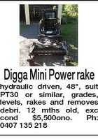 "Digga Mini Power rake hydraulic driven, 48"", suit PT30 or similar, grades, levels, rakes and removes debri. 12 mths old, exc cond $5,500ono. Ph: 0407 135 218"