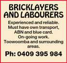 BRICKLAYERS AND LABOURERS Experienced and reliable. Must have own transport, ABN and blue card. On-going work. Toowoomba and surrounding areas. Ph: 0409 395 984