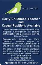 Early Childhood Teacher and Casual Positions Available Due to an increase in enrolments Willy Wagtails Kindergarten is seeking enthusiastic and passionate staff to join our team. Requirements include an Early Childhood Bachelor degree as assessed by ACECQA. Certificate III in Child Studies for the casual positions. We believe in high quality standards and if you are looking for a stimulating and rewarding career, please contact Scott on 6646 8168 or email resumes to info@willywagtails.com.au Applications close 1st June 2013