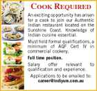 COOK REQUIRED An exciting opportunity has arisen for a cook to join our Authentic Indian restaurant located on the Sunshine Coast. Knowledge of Indian cuisine essential. Must hold formal qualifications, a minimum of AQF Cert IV in commercial cookery. Full time position. Salary offer relevant to qualification and experience. Applications to be emailed to: career@indiyum.com.au