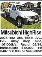 Mitsubishi HighRise 2008 4x2 Ute, 5spd, A/C, P/S, Alloy drop side, 107,000k's, Reg'd 02/14, Immaculate $12,000. Ph 0407 588 898 or 5448 3052