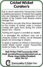 Cricket Wicket Curator/s  Due to recent retirements Toowoomba Cricket is seeking expressions of interest from people who are interested in the preparation of turf wickets at the Captain Cook Reserve and/or Heritage Oval. The positions are part time (hours dependent on the number of wickets under a curators custody) with peak hours during the cricket season (Oct - March). Training and support is provided as needed. It is envisaged the position/s may suit a University student or retiree, but all interested people are encourage to enquire. To apply or express an interest in becoming a Cricket Wicket Curator contact Toowoomba Cricket by Friday 7th June 2013.  Mail: PO Box 7740 Toowoomba 4350 Email: secretary@toowoombacricket.com.au Phone: Angus Rathie (President) 0428 798 767