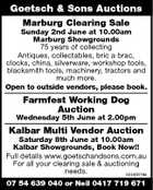 Goetsch & Sons Auctions Marburg Clearing Sale Sunday 2nd June at 10.00am Marburg Showgrounds 75 years of collecting Antiques, collectables, bric a brac, clocks, china, silverware, workshop tools, blacksmith tools, machinery, tractors and much more. Open to outside vendors, please book. Farmfest Working Dog Auction Wednesday 5th June at 2.00pm Kalbar Multi Vendor Auction Saturday 8th June at 10.00am Kalbar Showgrounds, Book Now!! Full details www.goetschandsons.com.au For all your clearing sale & auctioning needs. 5245007aa 07 54 639 040 or Neil 0417 719 671