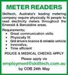METER READERS Skilltech, Australia's leading metering company require physically fit people to read electricity meters throughout the Emerald & Barcaldine areas. Requirements; * Great communication skills * Physically fit * Qld drivers licence & reliable vehicle * Innovative, * Time efficient POLICE & MEDICAL CHECKS APPLY Please apply via employment@skilltech.com.au by COB 24th May