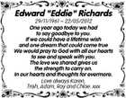 "Edward ""Eddie"" Richards 29/11/1961  22/05/2012 One year ago today we had to say goodbye to you. If we could have a lifetime wish and one dream that could come true We would pray to God with all our hearts to see and speak with you. The love we shared gives us the strength to carry on. In our hearts and thoughts for evermore. Love always Karen, Trish, Adam, Ray and Chloe. xxx"