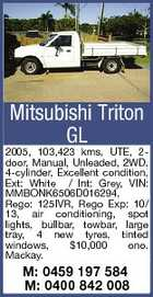 Mitsubishi Triton GL 2005, 103,423 kms, UTE, 2door, Manual, Unleaded, 2WD, 4-cylinder, Excellent condition, Ext: White / Int: Grey, VIN: MMBONK6506D016294, Rego: 125IVR, Rego Exp: 10/ 13, air conditioning, spot lights, bullbar, towbar, large tray, 4 new tyres, tinted windows, $10,000 ono. Mackay. M: 0459 197 584 M: 0400 842 008