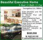 Beautiful Executive Home 5-Bed | 2-Bath | 2-Car Toongahra Cct, GBAH Solar Electricity and Hot Water System In Ground Pool with Shade Sail Large Entertaining Deck Reverse Cycle Air Conditioners and Fans Large Rooms and Multiple Living Areas Quiet Neighbourhood Inspection welcome by appointment $550,000 M: 0428 223 536 E: gallop6@bigpond.com