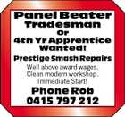 Panel Beater Tradesman Or 4th Yr Apprentice Wanted! Prestige Smash Repairs Well above award wages. Clean modern workshop. Immediate Start! Phone Rob 0415 797 212