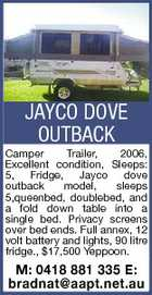 JAYCO DOVE OUTBACK Camper Trailer, 2006, Excellent condition, Sleeps: 5, Fridge, Jayco dove outback model, sleeps 5,queenbed, doublebed, and a fold down table into a single bed. Privacy screens over bed ends. Full annex, 12 volt battery and lights, 90 litre fridge., $17,500 Yeppoon. M: 0418 881 335 E: bradnat@aapt.net.au