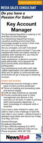 [Opportunities with APN] MEDIASales Consultant - Features Media SALES CONSULTANT Do you have a Passion For Sales? Key Account Manager The Bundaberg NewsMail is seeking a full time Key Account Manager. Our Advertising Department enjoys a positive working environment that encourages people to excel in their roles and have fun in the process. Are you energetic and self-motivated? Are you a great communicator? If you are experienced within the media industry or possibly even outside of it, you may be what we are looking for. Sales experience, a desire to succeed, great personality, and a passion for local communities and initiative are prerequisites. Your professional work ethic with high calibre organization and administration skills and an ability to communicate well at all levels will go a long way to ensuring success. 5245533aa Duties will include:  Proactively account manage a client base of active current advertisers  Thrive on meeting and exceeding sales and service targets  Fulfill all sales initiatives as required  Provide outstanding level of client management and service in the execution of all tasks in order to achieve client and business objectives. A basic knowledge of computer skills is essential. If you have a keen interest in sales, and seek to start a new challenge or take the next step in your career - please forward a detailed cover letter and resume by Friday, 31st May, 2013 to: General Manager Bundaberg NewsMail PO Box 3006 Bundaberg QLD 4670 Email: Kathy.Lloyd@news-mail.com.au Phone enquiries: 0404 467 036 www.frasercoastchronicle.com.au 5154949aa AUSTRALIAN REGIONAL MEDIA