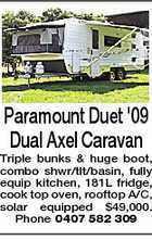 Paramount Duet '09 Dual Axel Caravan Triple bunks & huge boot, combo shwr/tlt/basin, fully equip kitchen, 181L fridge, cook top oven, rooftop A/C, solar equipped $49,000. Phone 0407 582 309