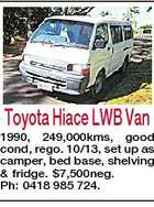 Toyota Hiace LWB Van 1990, 249,000kms, good cond, rego. 10/13, set up as camper, bed base, shelving & fridge. $7,500neg. Ph: 0418 985 724.