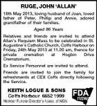 RUGE, JOHN `ALLAN' 18th May 2013, loving husband of Joan, loved father of Peter, Phillip and Annie, adored grandfather of their families. Aged 86 Years Relatives and friends are invited to attend Allan's Requiem Mass to be celebrated in St. Augustine's Catholic Church, Coffs Harbour on Friday, 24th May 2013 at 11.00 am, thence for private cremation at Hogbin Drive Crematorium. Ex Service Personnel are invited to attend. Friends are invited to join the family for refreshments at CEX Coffs directly following the Service.