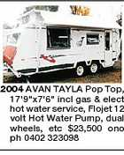 "2004 AVAN TAYLA Pop Top, 17'9""x7'6"" incl gas & elect hot water service, Flojet 12 volt Hot Water Pump, dual wheels, etc $23,500 ono ph 0402 323098"