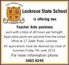 Lockrose State School is offering two Teacher Aide positions each with a total of 40 hours per fortnight. Application packs are available from the school office at 17 Zabel Road, Lockrose. All applications must be received by close of business Friday 7th June 2013. For more information phone 5465 8249