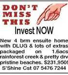 Invest NOW New 4 brm ensuite home with DLUG & lots of extras packaged on 1.6acs rainforest creek & pretty drv pristine beaches. $231,950! S'Shine Cst 07 5476 7244