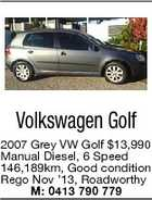 Volkswagen Golf 2007 Grey VW Golf $13,990 Manual Diesel, 6 Speed 146,189km, Good condition Rego Nov '13, Roadworthy M: 0413 790 779