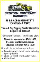 JT & PA CROYDEN PTY LTD Established 1972 Truck & Dog Tipping Trailer Operators Require HC Licence Permanent Position - Immediate Start Please fax resumes to: 4943 1038 Or email: info@croyden.com.au Enquiries to Stefan 4956 1279 It would be an advantage to have:  Experience with truck and 4 axle dog tipping trailers  Class LL Front End Loader Ticket  White Card