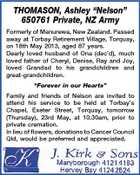 "THOMASON, Ashley ""Nelson"" 650761 Private, NZ Army Formerly of Manurewa, New Zealand. Passed away at Torbay Retirement Village, Torquay, on 18th May 2013, aged 87 years. Dearly loved husband of Ona (dec'd), much loved father of Cheryl, Denise, Ray and Joy, loved Grandad to his grandchildren and great-grandchildren. ""Forever in our Hearts"" Family and friends of Nelson are invited to attend his service to be held at Torbay's Chapel, Exeter Street, Torquay, tomorrow (Thursday), 23rd May, at 10.30am, prior to private cremation. In lieu of flowers, donations to Cancer Council Qld, would be preferred and appreciated."