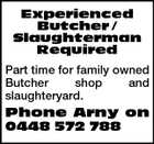 Experienced Butcher / Slaughterman Required Part time for family owned Butcher shop and slaughteryard. Phone Arny on 0448 572 788