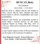 DUNCAN, Betty Of Clermont 24.2.1934 - 19.5.2013 Beloved Wife to Allister (dec'd) and Mother to Chris, Alison (dec'd), Peta, Michael and Julie. Proud Nanna to all her Grandchildren and Greatgrandchildren. Relatives and Friends are respectfully invited to attend Betty's Funeral Service at All Saints Anglican Church on Friday 24th May, 2013 at 11.00 a.m. followed by Interment at the Clermont Cemetery. As per Family request in lieu of flowers donations can be made to the Leukemia Foundation. Isaac Regional Council - Funeral Directors Terry Dodds - Chief Executive Officer