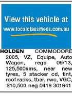 HOLDEN COMMODORE 2005, VZ, Equipe, Auto Wagon, rego 09/13, 125,500kms, near new tyres, 5 stacker cd, tint, roof racks, tbar, rwc, VGC, $10,500 neg 0419 301941