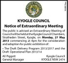 5246618aa KYOGLE COUNCIL Notice of Extraordinary Meeting The public is advised an Extraordinary Meeting of Council will be held at the Kyogle Council Chambers, Stratheden Street, Kyogle, on Monday, 27 May 2013 commencing at 4pm for the consideration and adoption for public exhibition of: * The Draft Delivery Program 2013/2017 and the Draft Operational Plan 2013/14 AE Piggott Kyogle Council General Manager KYOGLE NSW 2474