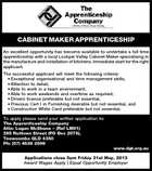 CABINET MAKER APPRENTICESHIP An excellent opportunity has become available to undertake a full time apprenticeship with a local Lockyer Valley Cabinet Maker specialising in the manufacture and installation of kitchens. Immediate start for the right applicant. The successful applicant will meet the following criteria: * Exceptional organisational and time management skills, * Attention to detail, * Able to work in a team environment, * Able to work weekends and overtime as required, * Drivers licence preferable but not essential, * Previous Cert I in Furnishing desirable but not essential, and * Construction White Card preferable but not essential. To apply please send your written application to: The Apprenticeship Company Attn: Logan McShane - (Ref LM01) 295 Ruthven Street (PO Box 2079), Toowoomba QLD 4350 Ph: (07) 4639 2099 www.dgt.org.au Applications close 5pm Friday 31st May, 2013 Award Wages Apply | Equal Opportunity Employer