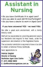 Assistant in Nursing * Do you have Certificate III in aged care? * Are you able to work 60-70 hrs/Fortnight? * Do you have a desire to work in Aged Care? If you have answered YES - we need YOU. We offer a great work environment, with a family friendly roster. Staff will be responsible for providing personal care to our Residents and respond to their needs, under the supervision and direction of the Registered Nurse. The successful candidate is required to have or be able to obtain a National Police Certificate. Send applications to: Patricia Dalglish Director of Nursing Northview Aged Care Centre P: (07) 4968 0800 E: don@northviewagedcare.com.au