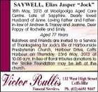 "SAYWELL, Elias Jasper ""Jock"" 18th May, 2013 at Woolgoolga Aged Care Centre. Late of Sapphire. Dearly loved Husband of Anne. Loving Father and Fatherin-law of Andrew & Tracey and Joanne. Dear Poppy of Rochelle and Emily. Aged 77 Years Relatives and Friends are invited to a Service of Thanksgiving for Jock's life at Harbourside Presbyterian Church, Harbour Drive, Coffs Harbour on Thursday, 23rd May, 2013 at 10.00 a.m. In lieu of floral tributes donations to the Stroke Foundation may be left at the church."