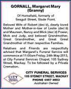 GORNALL, Margaret Mary (Granny) Of Homefield, formerly of Seagull Street, Slade Point. Beloved Wife of Robert (dec'd), dearly loved Mother and Mother-in-law of Leslie (dec'd) and Maureen, Nancy and Mick (dec'd) Power, Mick and Judy, and beloved Grandmother, Great Grandmother, and Great Great Grandmother of their respective Families. Relatives and Friends are respectfully advised that Margaret's Funeral Service will commence at 11:00am Friday, 24th May 2013, at City Funeral Services Chapel, 105 Sydney Street, Mackay. To be followed by a Private Cremation. CITY FUNERAL SERVICES 105 SYDNEY STREET, MACKAY PHONE 4957 4653 Australian Owned
