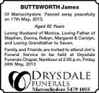BUTTSWORTH James Of Maroochydore. Passed away peacefully on 17th May, 2013. Aged 82 Years Loving Husband of Monica. Loving Father of Stephen, Donna, Robyn, Margaret & Carolyn, and Loving Grandfather to Seven. Family and Friends are invited to attend Jim's Funeral Service to be held at Drysdale Funerals Chapel, Nambour at 2.00 p.m. Friday 24th May, 2013