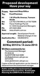 Proposed development Have your say From: To: Approved Shop/Office Food Premises At: 1 & 3 Pacific Avenue, Tannum Sands Lot 702 CTN1966 & Lot 703 T8286 Pacav Holdings Pty Ltd C/- KHA Development Managers (07) 5443 2844 www.khadm.com.au On: By: Ph: Web: Approval sought: Development Permit Material Change of Use Application No.: DA/830/2013 Comment period: 22 May 2013 to 14 June 2013 Written comments to: The Assessment Manager PO BOX 29 GLADSTONE QLD 4680 info@gladstonerc.qld.gov.au 4970 0700 www.gladstonerc.qld.gov.au Copies of the full application can be viewed or obtained from the assessment manager Public notification requirement per Queensland Government - Sustainable Planning Act 2009 Form 5 version 2.0