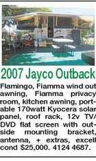 2007 Jayco Outback Flamingo, Fiamma wind out awning, Fiamma privacy room, kitchen awning, portable 170watt Kyocera solar panel, roof rack, 12v TV/ DVD flat screen with outside mounting bracket, antenna, + extras, excell cond $25,000. 4124 4687.