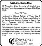 FALLON, Brian Noel Of Woombye Care formerly of Mitchell and Mt. Isa. Passed away peacefully on 17th May, 2013. Aged 72 Years Husband of Eileen. Father of Toni, Kay & Daniel. Grandfather and Great-grandfather to his Family and Loving Brother to Terry, Fay, Barry, Beverley (dec'd), Ronald, Daniel (dec'd) & Suzanne. Relatives and Friends are respectfully invited to attend Brian's Funeral Service to be held at the Drysdale Chapel, 33 National Park Road, Nambour at 2.30 p.m. on Thursday 23rd May, 2013.