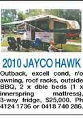 2010 JAYCO HAWK Outback, excell cond, r/o awning, roof racks, outside BBQ, 2 x dble beds (1 x innerspring mattress), 3-way fridge, $25,000. Ph 4124 1736 or 0418 740 286.