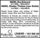 NASH, Roy Edward 4.7.1924 - 20.5.2013 NASH, Gladys Thelma (nee Noble) 1.4.1921 - 12.5.2013 Dearly loved father and mother of Ralph, Lydian, Lloyd, Alice and their families. Relatives & friends are invited to attend a combined Memorial Service for Roy & Gladys to be held at the Uniting Church Alstonville, on Friday 24th May, 2013, commencing at 3.00 p.m. In lieu of flowers, donations to Guide Dogs Australia, would be appreciated and may be left at the service.