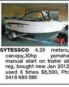 SYTESSCO 4.29 meters, canopy,30hp yamaha manual start on trailer all reg, bought new Jan 2012 used 6 times $8,500, Ph: 0418 680 580