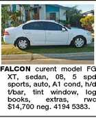 FALCON curent model FG XT, sedan, 08, 5 spd sports, auto, A1 cond, h/d t/bar, tint window, log books, extras, rwc $14,700 neg. 4194 5383.
