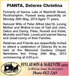 PIANTA, Delores Christina Formerly of Sarina. Late of Weinholt Street, Rockhampton. Passed away peacefully on Monday 20th May, 2013.Aged 71 years. Beloved Wife of Peter Alfred (dec'd). Loving Mother and Mother-in-law of Gail and John, Debra and Danny, Peter, Russell and Violet, Michelle and Peter. Loved and adored Nanny and Great-nanny of their Families. Relatives and Friends are respectfully invited to attend a celebration of Delores life to be held at the Memorial Gardens Chapel, Nerimbera this Friday 24th May, 2013 commencing at 2.00 p.m.