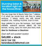 Stunning Salon & location right on the Noosa River This very large Hair & Beauty Salon has 7 stations, 4 of which are private bays with floor to ceiling windows, 3 beauty rooms one with shower, reception area, washing machine, dryer & more. Huge potential to grow the business, local repeat clientelle, extensive services offered, full hair services, waxing, spray tan room plus many more. Ideal for Hairdresser or Beautician Great staff and excellent location $45,000 + stock 0418 104 128 hairandbeauty3@hotmail.com