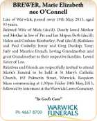 "BREWER, Marie Elizabeth nee O'Connell Late of Warwick, passed away 19th May, 2013, aged 93 years. Beloved Wife of Mick (dec'd). Dearly loved Mother and Mother in law of Pat and Ian Mapes; Beth (dec'd); Helen and Graham Kimberley; Paul (dec'd); Kathleen and Paul Cuskelly; Jenny and Greg Dunlop; Tony; Judy and Maurice French. Loving Grandmother and great Grandmother to their respective families. Loved Sister of Leo. Relatives and friends are respectfully invited to attend Marie's Funeral to be held at St Mary's Catholic Church, 163 Palmerin Street, Warwick. Requiem Mass commencing at 1.30pm Friday 24th May, 2013, followed by interment at the Warwick Lawn Cemetery. ""In God's Care"" Ph 4667 8700"
