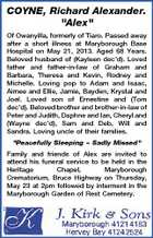 "COYNE, Richard Alexander. ""Alex"" Of Owanyilla, formerly of Tiaro. Passed away after a short illness at Maryborough Base Hospital on May 21, 2013. Aged 68 Years. Beloved husband of (Kayleen dec'd). Loved father and father-in-law of Graham and Barbara, Theresa and Kevin, Rodney and Michelle. Loving pop to Adam and Isaac, Aimee and Ellie, Jamie, Bayden, Krystal and Joel. Loved son of Ernestine and (Tom dec'd). Beloved brother and brother-in-law of Peter and Judith, Daphne and Ian, Cheryl and (Wayne dec'd), Sam and Deb, Will and Sandra. Loving uncle of their families. ""Peacefully Sleeping  Sadly Missed"" Family and friends of Alex are invited to attend his funeral service to be held in the Heritage Chapel, Maryborough Crematorium, Bruce Highway on Thursday, May 23 at 2pm followed by interment in the Maryborough Garden of Rest Cemetery."